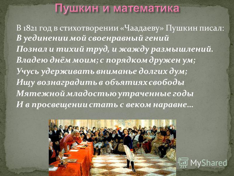 В 1821 год в стихотворении «Чаадаеву» Пушкин писал: В уединении мой своенравный гений Познал и тихий труд, и жажду размышлений. Владею днём моим; с порядком дружен ум; Учусь удерживать вниманье долгих дум; Ищу вознаградить в объятиях свободы Мятежной