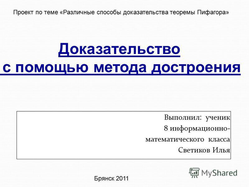 Выполнил : ученик 8 информационно- математического класса Светиков Илья Брянск 2011 Проект по теме «Различные способы доказательства теоремы Пифагора» Доказательство с помощью метода построения