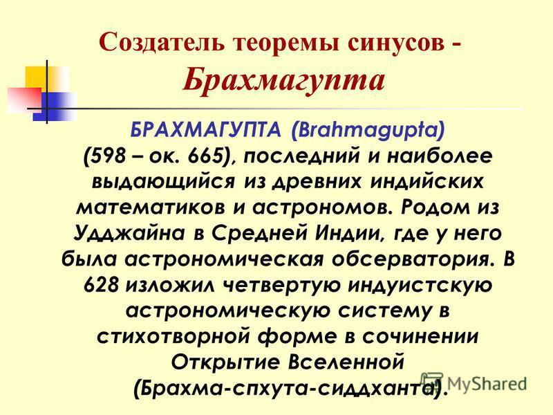 БРАХМАГУПТА (Brahmagupta) (598 – ок. 665), последний и наиболее выдающийся из древних индийских математиков и астрономов. Родом из Удджайна в Средней Индии, где у него была астрономическая обсерватория. В 628 изложил четвертую индуистскую астрономиче