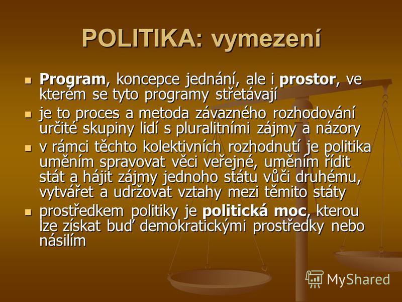 POLITIKA: vymezení Program, koncepce jednání, ale i prostor, ve kterém se tyto programy střetávají Program, koncepce jednání, ale i prostor, ve kterém se tyto programy střetávají je to proces a metoda závazného rozhodování určité skupiny lidí s plura