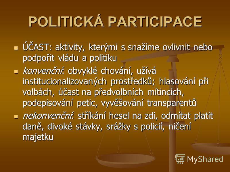 POLITICKÁ PARTICIPACE ÚČAST: aktivity, kterými s snažíme ovlivnit nebo podpořit vládu a politiku ÚČAST: aktivity, kterými s snažíme ovlivnit nebo podpořit vládu a politiku konvenční: obvyklé chování, užívá institucionalizovaných prostředků; hlasování