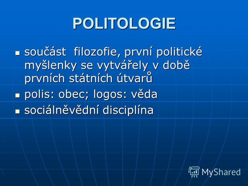 POLITOLOGIE součást filozofie, první politické myšlenky se vytvářely v době prvních státních útvarů součást filozofie, první politické myšlenky se vytvářely v době prvních státních útvarů polis: obec; logos: věda polis: obec; logos: věda sociálněvědn