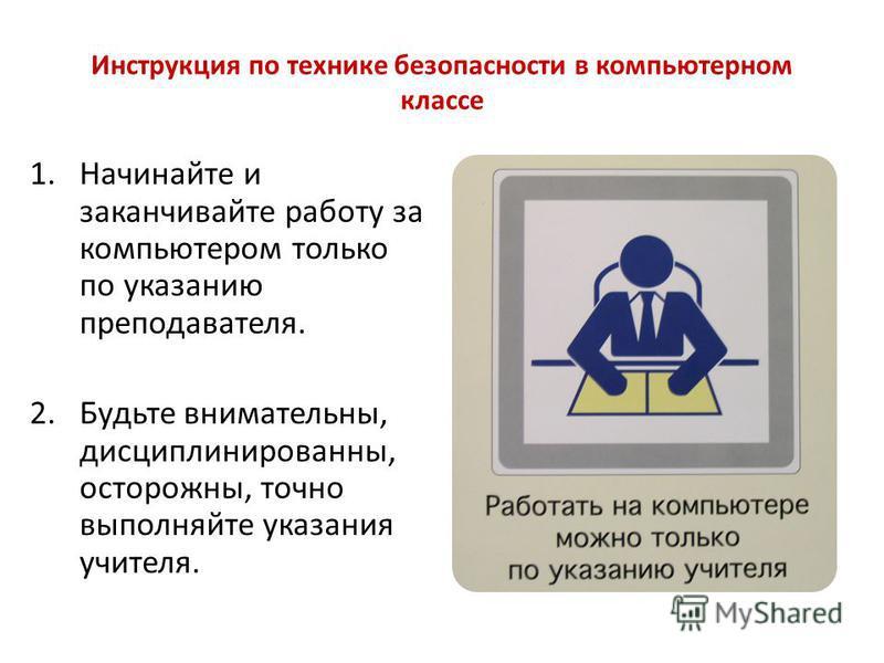 Инструкция по технике безопасности в компьютерном классе 1. Начинайте и заканчивайте работу за компьютером только по указанию преподавателя. 2. Будьте внимательны, дисциплинированны, осторожны, точно выполняйте указания учителя.
