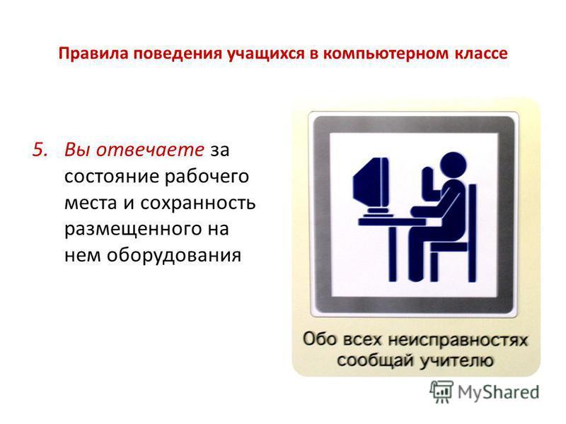 Правила поведения учащихся в компьютерном классе 5. Вы отвечаете за состояние рабочего места и сохранность размещенного на нем оборудования