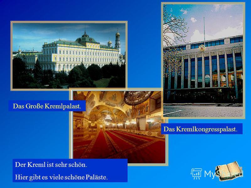 Der Kreml ist sehr schön. Hier gibt es viele schöne Paläste. Das Große Kremlpalast. Das Kremlkongresspalast.