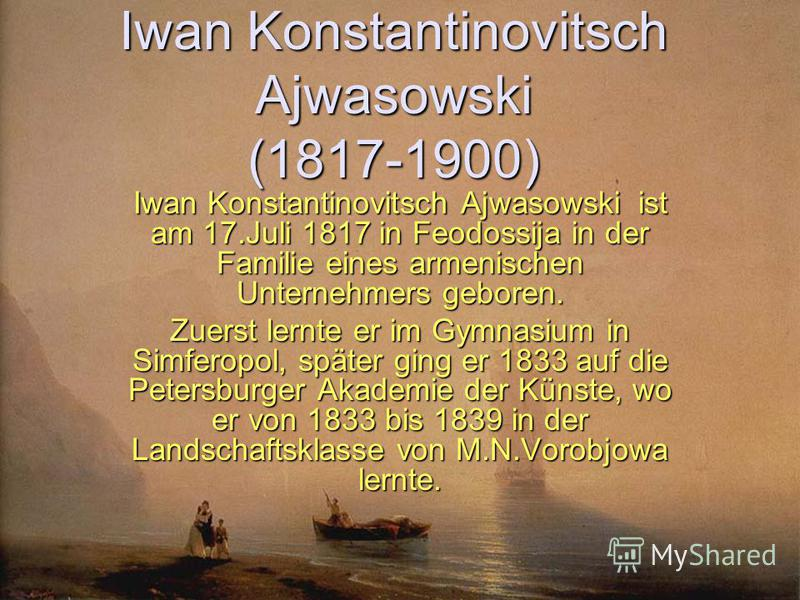 Iwan Konstantinovitsch Ajwasowski (1817-1900) Iwan Konstantinovitsch Ajwasowski ist am 17.Juli 1817 in Feodossija in der Familie eines armenischen Unternehmers geboren. Zuerst lernte er im Gymnasium in Simferopol, später ging er 1833 auf die Petersbu