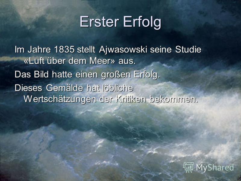Erster Erfolg Im Jahre 1835 stellt Ajwasowski seine Studie «Luft über dem Meer» aus. Das Bild hatte einen großen Erfolg. Dieses Gemälde hat löbliche Wertschätzungen der Kritiken bekommen.