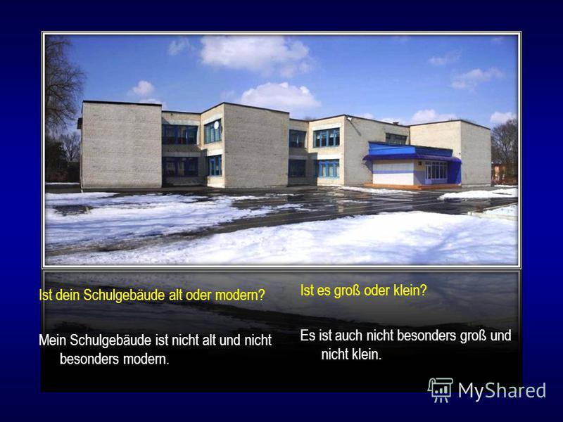 Ist dein Schulgebäude alt oder modern? Mein Schulgebäude ist nicht alt und nicht besonders modern. Ist es groß oder klein? Es ist auch nicht besonders groß und nicht klein.