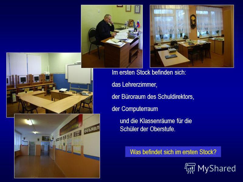 Im ersten Stock befinden sich: das Lehrerzimmer, der Büroraum des Schuldirektors, der Computerraum und die Klassenräume für die Schüler der Oberstufe. Was befindet sich im ersten Stock?