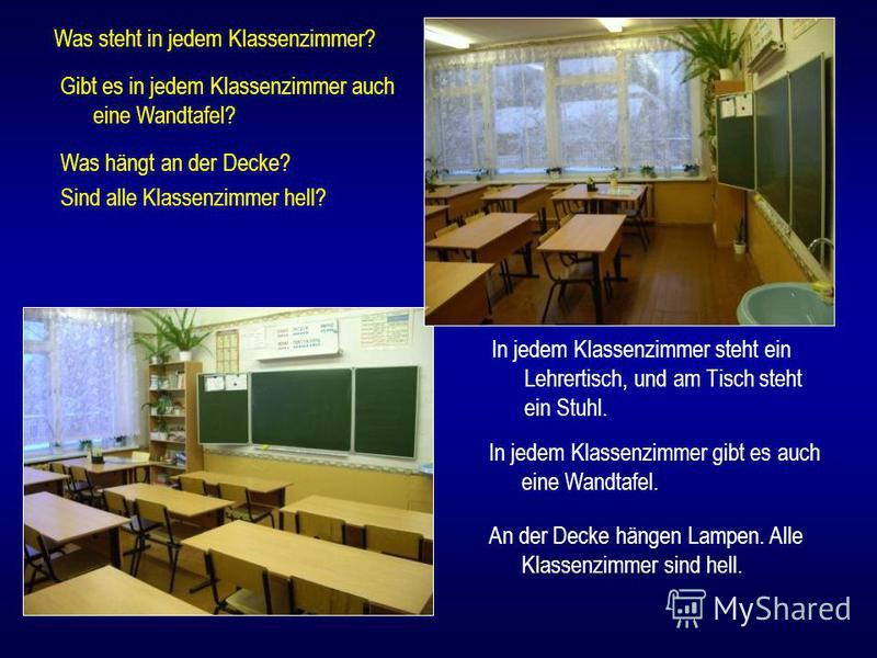 In jedem Klassenzimmer steht ein Lehrertisch, und am Tisch steht ein Stuhl. Was steht in jedem Klassenzimmer? Gibt es in jedem Klassenzimmer auch eine Wandtafel? Was hängt an der Decke? Sind alle Klassenzimmer hell? In jedem Klassenzimmer gibt es auc