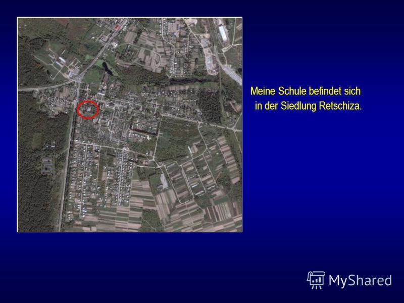 Meine Schule befindet sich in der Siedlung Retschiza.