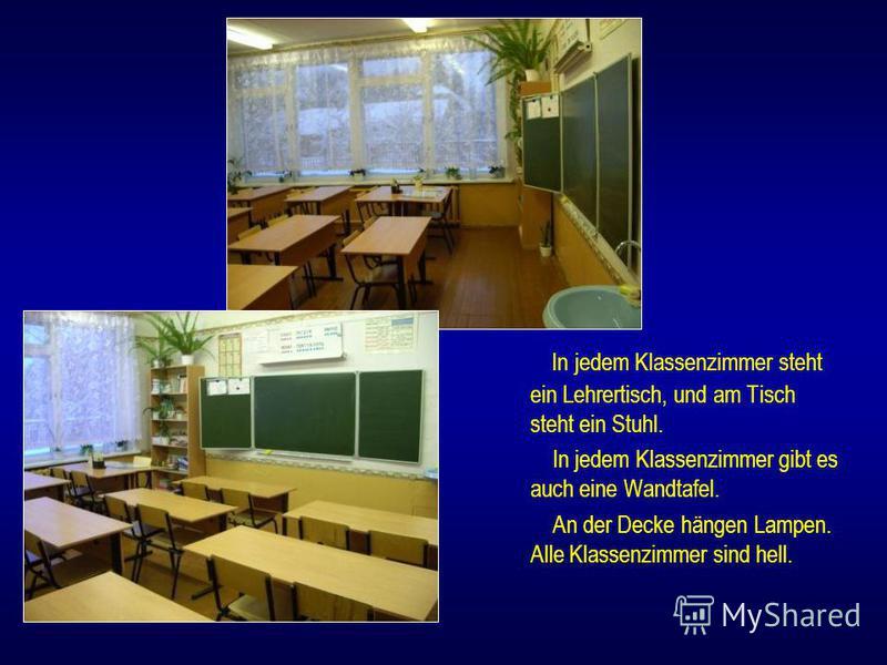 In jedem Klassenzimmer steht ein Lehrertisch, und am Tisch steht ein Stuhl. In jedem Klassenzimmer gibt es auch eine Wandtafel. An der Decke hängen Lampen. Alle Klassenzimmer sind hell.