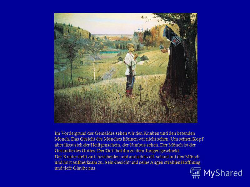 Im Vordergrund des Gemäldes sehen wir den Knaben und den betenden Mönch. Das Gesicht des Mönches können wir nicht sehen. Um seinen Kopf aber lässt sich der Heiligenschein, der Nimbus sehen. Der Mönch ist der Gesandte des Gottes. Der Gott hat ihn zu d