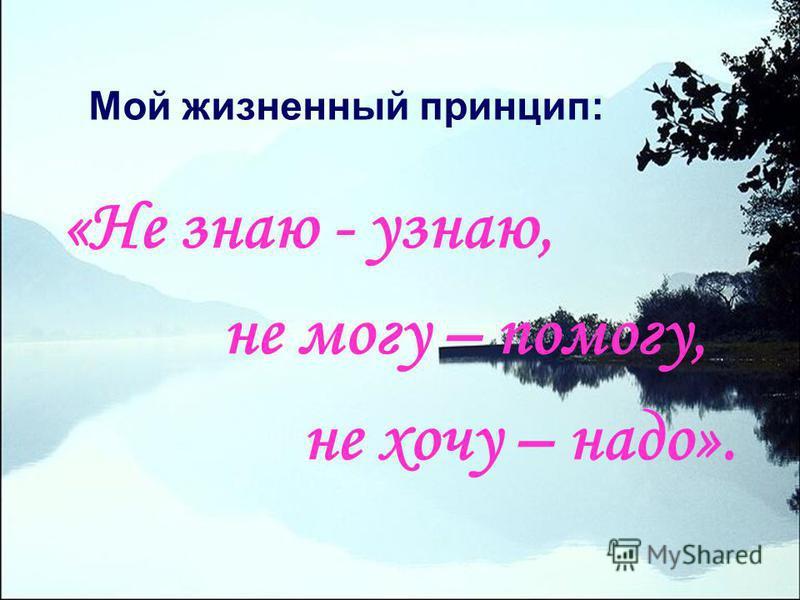 Мой жизненный принцип: «Не знаю - узнаю, не могу – помогу, не хочу – надо».
