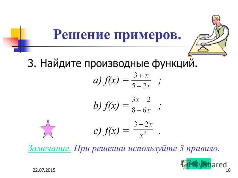 22.07.201510 Решение примеров. 3. Найдите производные функций. a) f(x) = ; b) f(x) = ; c) f(x) =. Замечание. При решении используйте 3 правило.