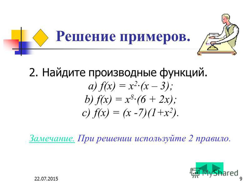 22.07.20159 Решение примеров. 2. Найдите производные функций. a) f(x) = х 2 ·(х – 3); b) f(x) = х 8 ·(6 + 2 х); c) f(x) = (х -7)(1+х 2 ). Замечание. При решении используйте 2 правило.
