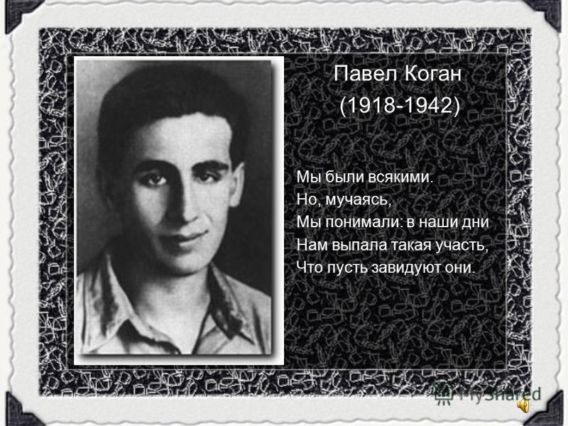 Павел Коган (1918-1942) Мы были всякими. Но, мучаясь, Мы понимали: в наши дни Нам выпала такая участь, Что пусть завидуют они.