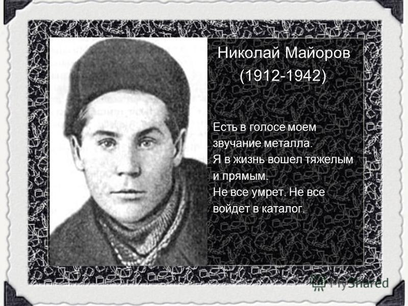 Николай Майоров (1912-1942) Есть в голосе моем звучание металла. Я в жизнь вошел тяжелым и прямым. Не все умрет. Не все войдет в каталог.