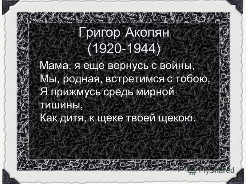 Григор Акопян (1920-1944) Мама, я еще вернусь с войны, Мы, родная, встретимся с тобою, Я прижмусь средь мирной тишины, Как дитя, к щеке твоей щекою.