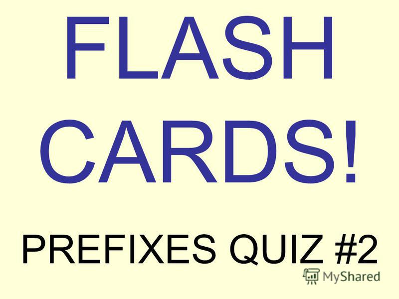 FLASH CARDS! PREFIXES QUIZ #2