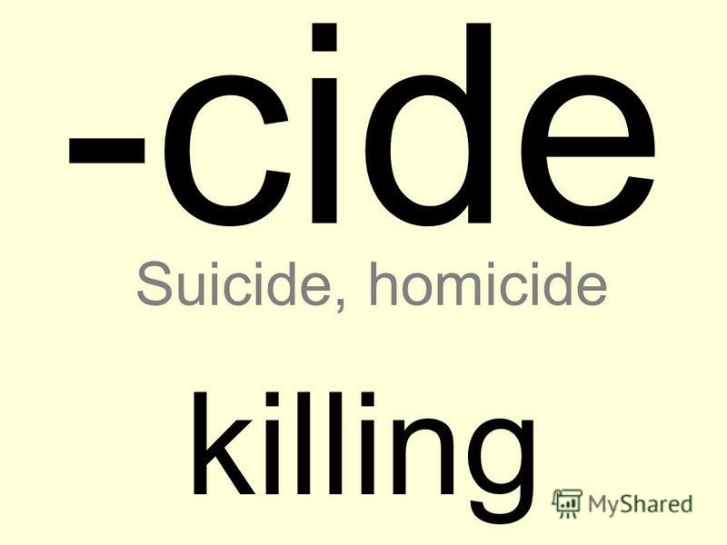 -cide killing Suicide, homicide