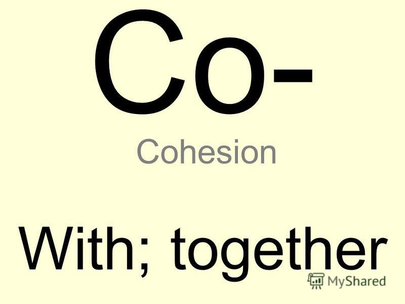 Co- With; together Cohesion