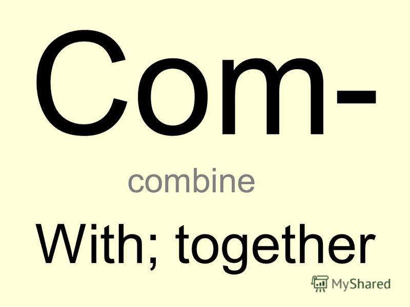 Com- With; together combine