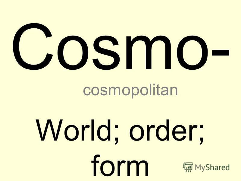 Cosmo- World; order; form cosmopolitan