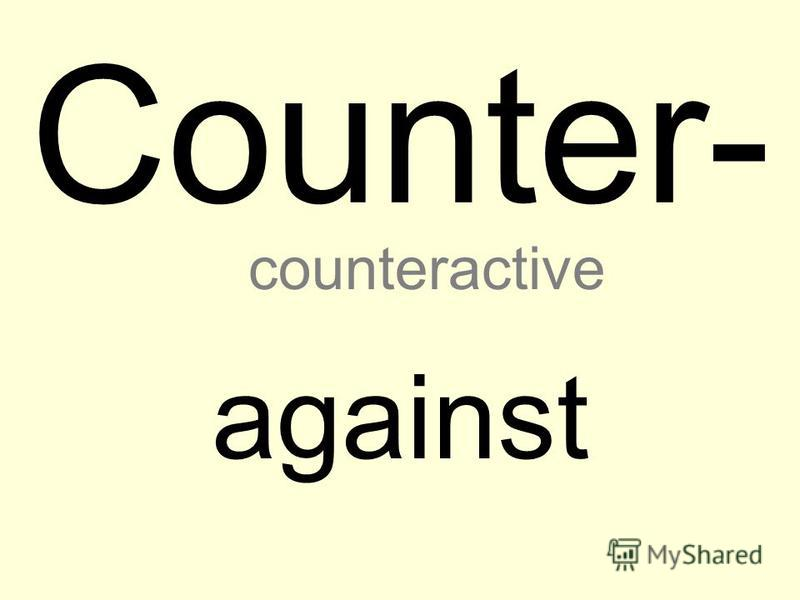 Counter- against counteractive