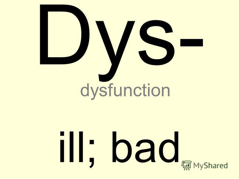 Dys- ill; bad dysfunction