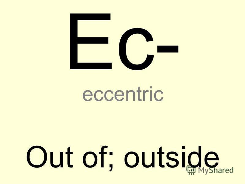 Ec- Out of; outside eccentric
