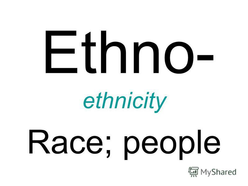 Ethno- ethnicity Race; people