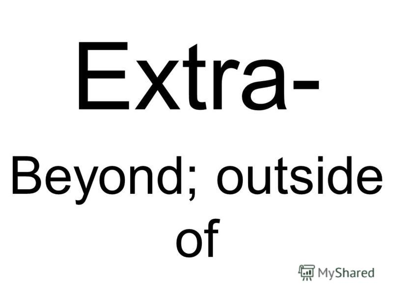 Extra- Beyond; outside of