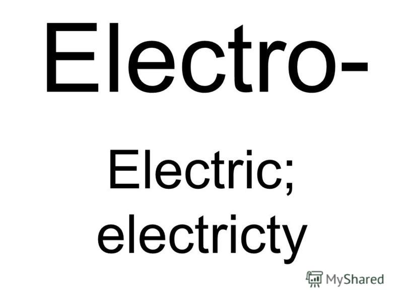 Electro- Electric; electricty