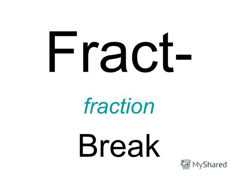 Fract- fraction Break