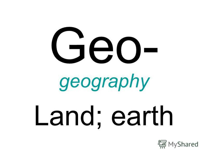 Geo- geography Land; earth