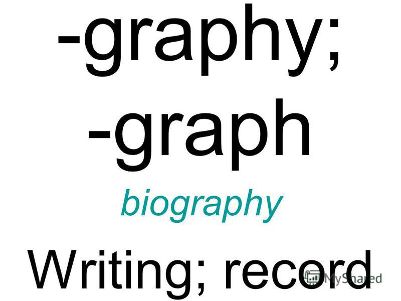 -graphy; -graph biography Writing; record