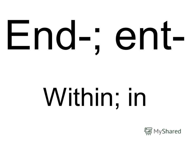 End-; ent- Within; in