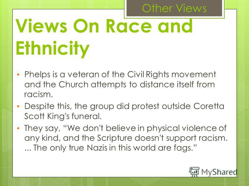 Views On Race and Ethnicity Phelps is a veteran of the Civil Rights movement and the Church attempts to distance itself from racism. Despite this, the group did protest outside Coretta Scott King's funeral. They say, We don't believe in physical viol
