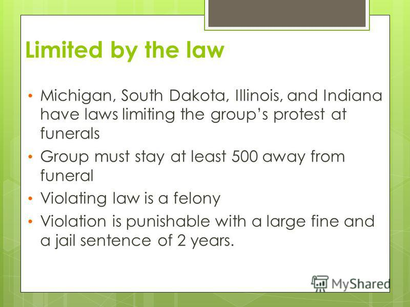 Limited by the law Michigan, South Dakota, Illinois, and Indiana have laws limiting the groups protest at funerals Group must stay at least 500 away from funeral Violating law is a felony Violation is punishable with a large fine and a jail sentence