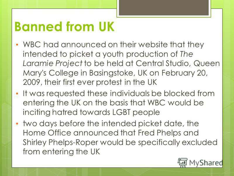 Banned from UK WBC had announced on their website that they intended to picket a youth production of The Laramie Project to be held at Central Studio, Queen Mary's College in Basingstoke, UK on February 20, 2009, their first ever protest in the UK It