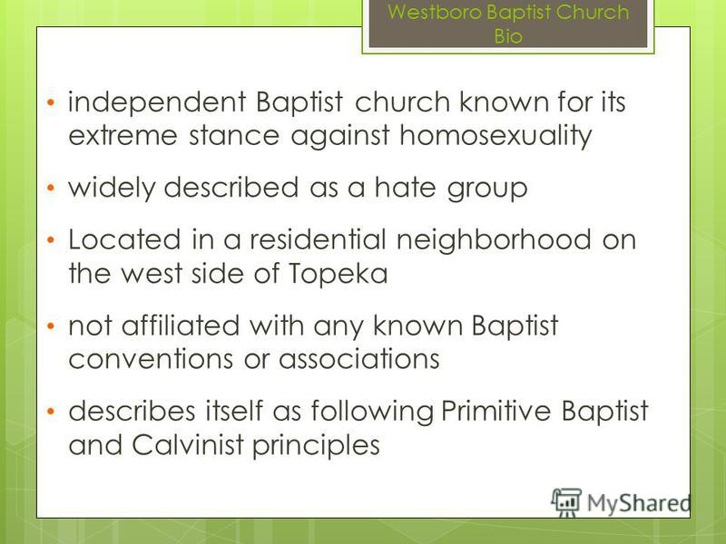 Westboro Baptist Church Bio independent Baptist church known for its extreme stance against homosexuality widely described as a hate group Located in a residential neighborhood on the west side of Topeka not affiliated with any known Baptist conventi