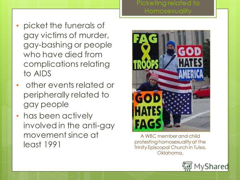 Picketing related to Homosexuality picket the funerals of gay victims of murder, gay-bashing or people who have died from complications relating to AIDS other events related or peripherally related to gay people has been actively involved in the anti