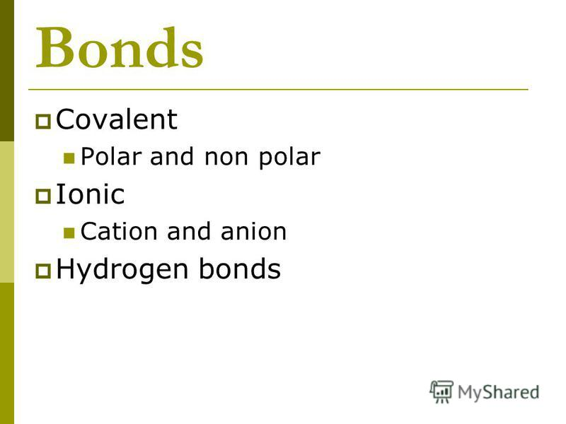 Bonds Covalent Polar and non polar Ionic Cation and anion Hydrogen bonds