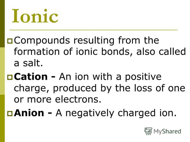 Ionic Compounds resulting from the formation of ionic bonds, also called a salt. Cation - An ion with a positive charge, produced by the loss of one or more electrons. Anion - A negatively charged ion.