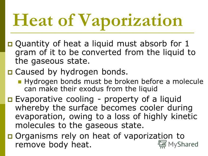 Heat of Vaporization Quantity of heat a liquid must absorb for 1 gram of it to be converted from the liquid to the gaseous state. Caused by hydrogen bonds. Hydrogen bonds must be broken before a molecule can make their exodus from the liquid Evaporat