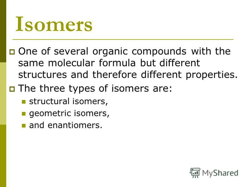Isomers One of several organic compounds with the same molecular formula but different structures and therefore different properties. The three types of isomers are: structural isomers, geometric isomers, and enantiomers.