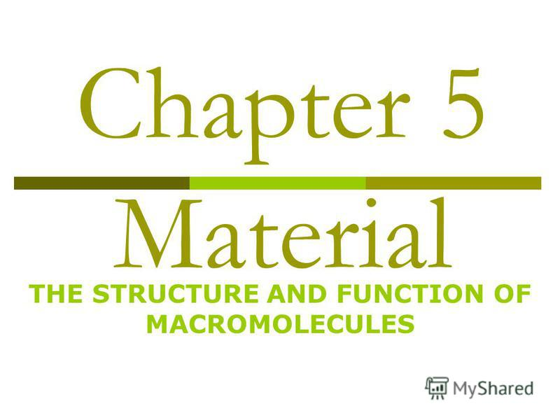 Chapter 5 Material THE STRUCTURE AND FUNCTION OF MACROMOLECULES