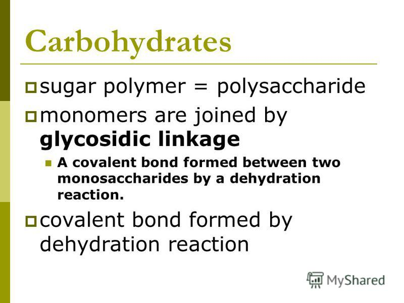 Carbohydrates sugar polymer = polysaccharide monomers are joined by glycosidic linkage A covalent bond formed between two monosaccharides by a dehydration reaction. covalent bond formed by dehydration reaction
