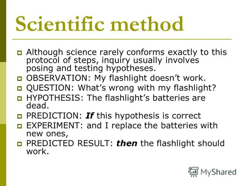 Scientific method Although science rarely conforms exactly to this protocol of steps, inquiry usually involves posing and testing hypotheses. OBSERVATION: My flashlight doesnt work. QUESTION: Whats wrong with my flashlight? HYPOTHESIS: The flashlight